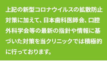 新型コロナウイルスの拡散防止対策に加えて、日本歯科医師会、口腔外科学会等の最新の指針や情報に基づいた対策を当クリニックでは積極的に行っております。